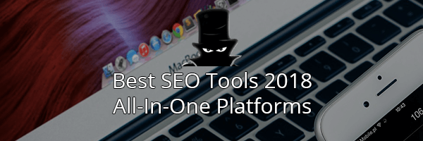 The Best SEO Tools in 2018: All In One Platforms