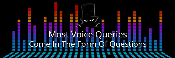 Voice Search SEO Queries Come In The Form Of Questions