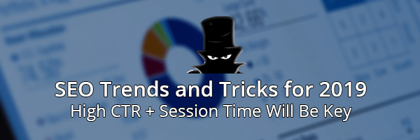 SEO Trends and Tricks for 2019 High CTR + Session Time Will Be Key!